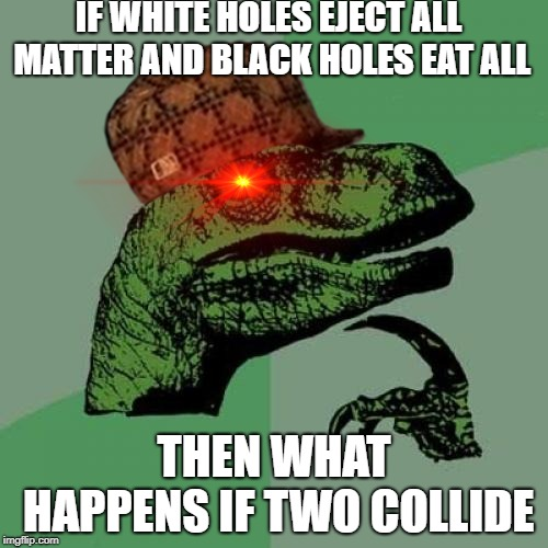 Philosoraptor Meme | IF WHITE HOLES EJECT ALL MATTER AND BLACK HOLES EAT ALL THEN WHAT HAPPENS IF TWO COLLIDE | image tagged in memes,philosoraptor,scumbag | made w/ Imgflip meme maker