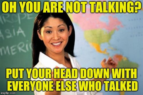 did anyone else get into this situation in grade school? | OH YOU ARE NOT TALKING? PUT YOUR HEAD DOWN WITH EVERYONE ELSE WHO TALKED | image tagged in memes,unhelpful high school teacher | made w/ Imgflip meme maker