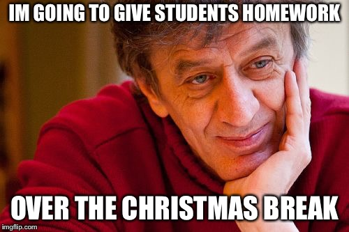 Really Evil College Teacher Meme | IM GOING TO GIVE STUDENTS HOMEWORK OVER THE CHRISTMAS BREAK | image tagged in memes,really evil college teacher | made w/ Imgflip meme maker