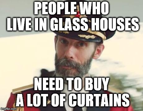 Captain Obvious | PEOPLE WHO LIVE IN GLASS HOUSES NEED TO BUY A LOT OF CURTAINS | image tagged in captain obvious | made w/ Imgflip meme maker