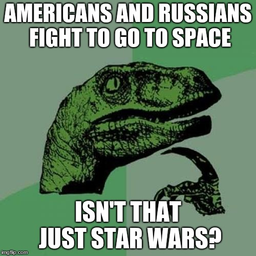 Philosoraptor Meme | AMERICANS AND RUSSIANS FIGHT TO GO TO SPACE ISN'T THAT JUST STAR WARS? | image tagged in memes,philosoraptor | made w/ Imgflip meme maker
