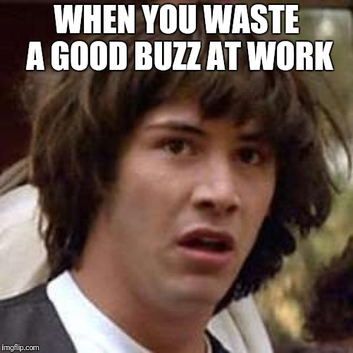 Conspiracy Keanu Meme | WHEN YOU WASTE A GOOD BUZZ AT WORK | image tagged in memes,conspiracy keanu | made w/ Imgflip meme maker