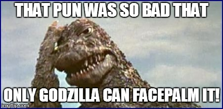 THAT PUN WAS SO BAD THAT ONLY GODZILLA CAN FACEPALM IT! | made w/ Imgflip meme maker