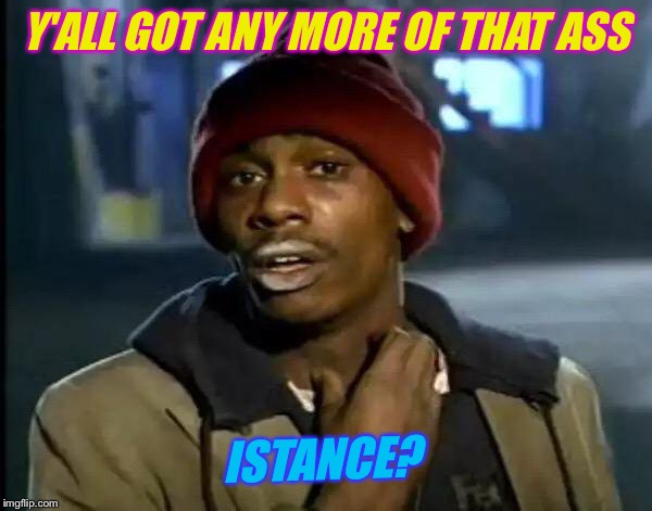 Y'all Got Any More Of That Meme | Y'ALL GOT ANY MORE OF THAT ASS ISTANCE? | image tagged in memes,y'all got any more of that | made w/ Imgflip meme maker