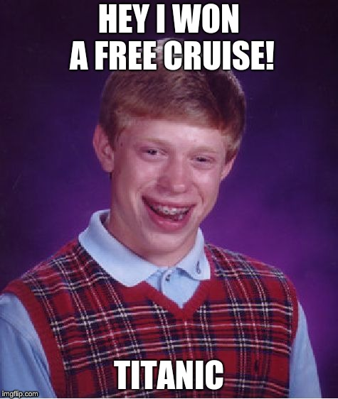 My luck these days be like... | HEY I WON A FREE CRUISE! TITANIC | image tagged in memes,bad luck brian | made w/ Imgflip meme maker