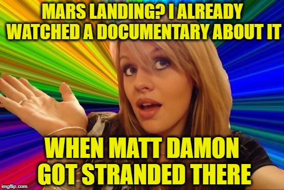 Mars Landing | MARS LANDING? I ALREADY WATCHED A DOCUMENTARY ABOUT IT WHEN MATT DAMON GOT STRANDED THERE | image tagged in memes,dumb blonde,mars,the martian,space,funny memes | made w/ Imgflip meme maker