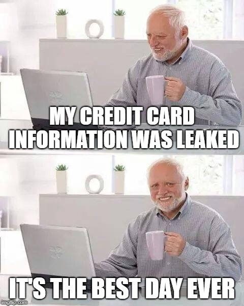 Hide the Pain Harold Meme | MY CREDIT CARD INFORMATION WAS LEAKED IT'S THE BEST DAY EVER | image tagged in memes,hide the pain harold | made w/ Imgflip meme maker