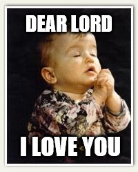 dear lord | DEAR LORD I LOVE YOU | image tagged in child pray,i love you,lord,jesus,pray,children | made w/ Imgflip meme maker