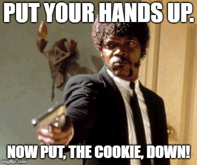 Say That Again I Dare You | PUT YOUR HANDS UP. NOW PUT, THE COOKIE, DOWN! | image tagged in memes,say that again i dare you | made w/ Imgflip meme maker