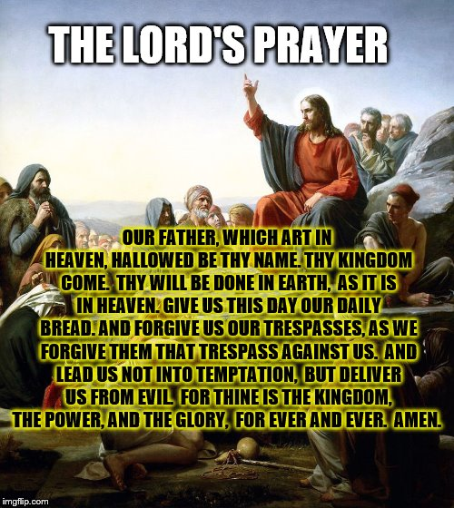 The Lord's Prayer | OUR FATHER, WHICH ART IN HEAVEN,HALLOWED BE THY NAME.THY KINGDOM COME. THY WILL BE DONE IN EARTH, AS IT IS IN HEAVEN.GIVE US THIS DAY O | image tagged in jesus says,jesus christ,jesus,the lord's prayer,praying,prayers | made w/ Imgflip meme maker