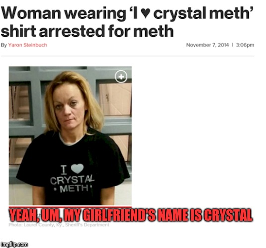 Classicly Trained in Idiocy | YEAH, UM, MY GIRLFRIEND'S NAME IS CRYSTAL | image tagged in meth chick | made w/ Imgflip meme maker