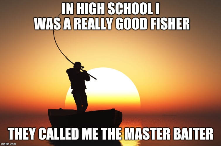Masturbater | IN HIGH SCHOOL I WAS A REALLY GOOD FISHER THEY CALLED ME THE MASTER BAITER | image tagged in memes | made w/ Imgflip meme maker