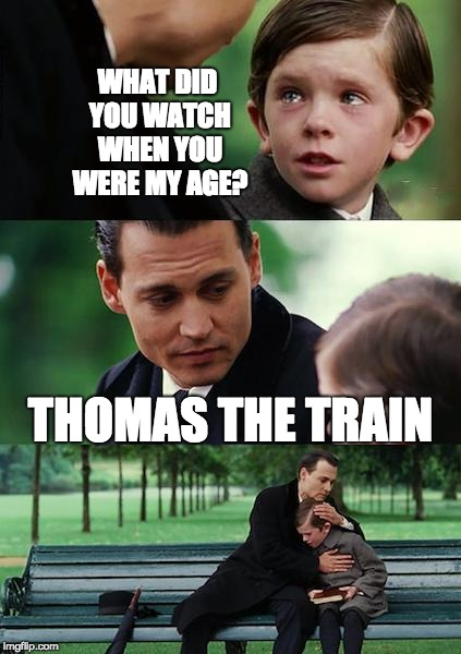 Corrupt Children Shows | WHAT DID YOU WATCH WHEN YOU WERE MY AGE? THOMAS THE TRAIN | image tagged in memes,finding neverland,thomas the tank engine,tv,children | made w/ Imgflip meme maker