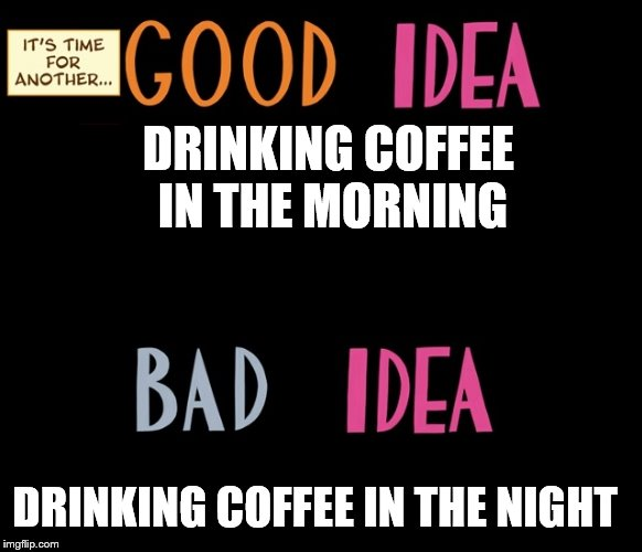 Good Idea/Bad Idea | DRINKING COFFEE IN THE MORNING DRINKING COFFEE IN THE NIGHT | image tagged in good idea/bad idea | made w/ Imgflip meme maker