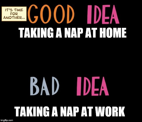 Good Idea/Bad Idea | TAKING A NAP AT HOME TAKING A NAP AT WORK | image tagged in good idea/bad idea | made w/ Imgflip meme maker