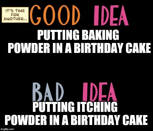 Good Idea/Bad Idea | PUTTING BAKING POWDER IN A BIRTHDAY CAKE PUTTING ITCHING POWDER IN A BIRTHDAY CAKE | image tagged in good idea/bad idea | made w/ Imgflip meme maker