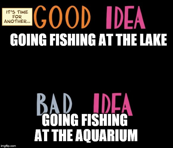Good Idea/Bad Idea | GOING FISHING AT THE LAKE GOING FISHING AT THE AQUARIUM | image tagged in good idea/bad idea | made w/ Imgflip meme maker
