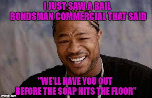 "Now that's someone I wan't in my corner!!! | I JUST SAW A BAIL BONDSMAN COMMERCIAL THAT SAID ""WE'LL HAVE YOU OUT BEFORE THE SOAP HITS THE FLOOR"" 
