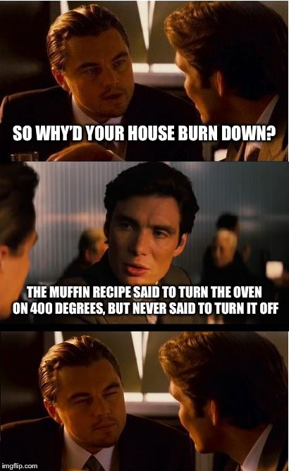 Inception | SO WHY'D YOUR HOUSE BURN DOWN? THE MUFFIN RECIPE SAID TO TURN THE OVEN ON 400 DEGREES, BUT NEVER SAID TO TURN IT OFF | image tagged in memes,inception,house on fire,recipe,stupid | made w/ Imgflip meme maker