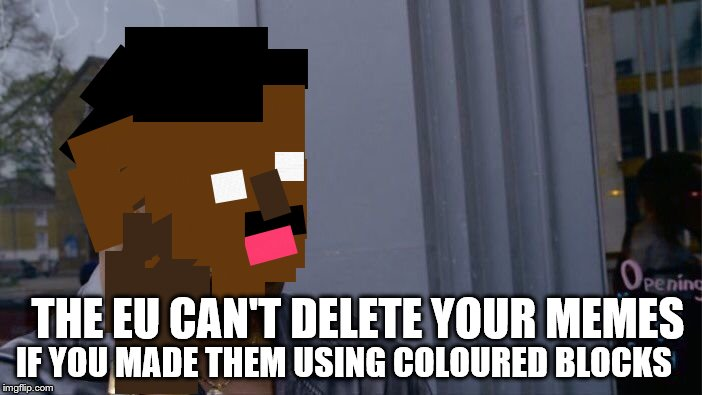 I'm actually not quite sure on this one... | THE EU CAN'T DELETE YOUR MEMES IF YOU MADE THEM USING COLOURED BLOCKS | image tagged in memes,roll safe think about it | made w/ Imgflip meme maker