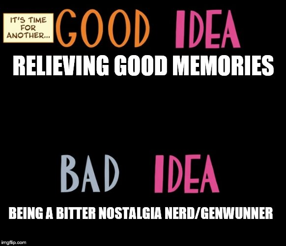 Good Idea/Bad Idea | RELIEVING GOOD MEMORIES BEING A BITTER NOSTALGIA NERD/GENWUNNER | image tagged in good idea/bad idea | made w/ Imgflip meme maker