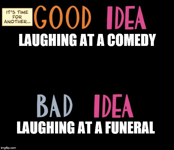 Good Idea/Bad Idea | LAUGHING AT A COMEDY LAUGHING AT A FUNERAL | image tagged in good idea/bad idea | made w/ Imgflip meme maker