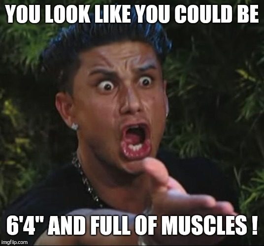 "situation | YOU LOOK LIKE YOU COULD BE 6'4"" AND FULL OF MUSCLES ! 
