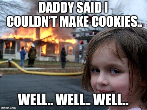 Disaster Girl Meme | DADDY SAID I COULDN'T MAKE COOKIES.. WELL.. WELL.. WELL.. | image tagged in memes,disaster girl | made w/ Imgflip meme maker