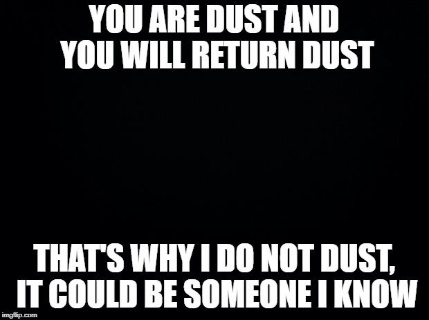 Black background | YOU ARE DUST AND YOU WILL RETURN DUST THAT'S WHY I DO NOT DUST, IT COULD BE SOMEONE I KNOW | image tagged in black background | made w/ Imgflip meme maker