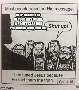 They hated Jesus meme | STOP MAKING FUN OF YOUR EXES ONLINE, WE DON'T CARE THAT YOU RUINED YOUR OWN LIFE | image tagged in they hated jesus meme | made w/ Imgflip meme maker