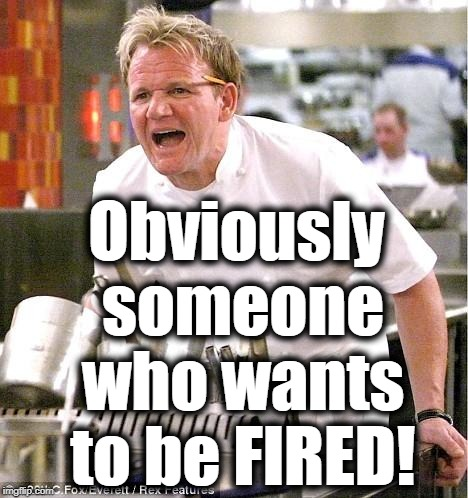 Chef Gordon Ramsay Meme | Obviously someone who wants to be FIRED! | image tagged in memes,chef gordon ramsay | made w/ Imgflip meme maker