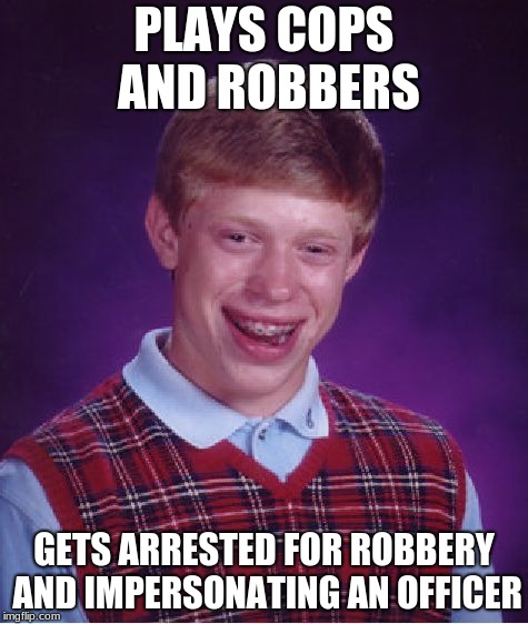 Bad Luck Brian Meme | PLAYS COPS AND ROBBERS GETS ARRESTED FOR ROBBERY AND IMPERSONATING AN OFFICER | image tagged in memes,bad luck brian | made w/ Imgflip meme maker