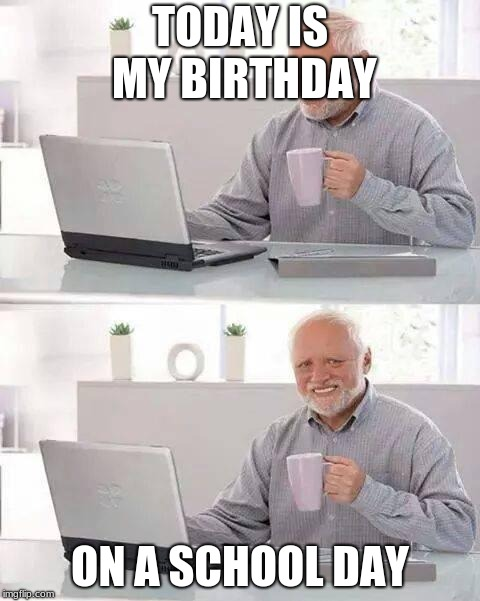 Its true | TODAY IS MY BIRTHDAY ON A SCHOOL DAY | image tagged in memes,hide the pain harold | made w/ Imgflip meme maker