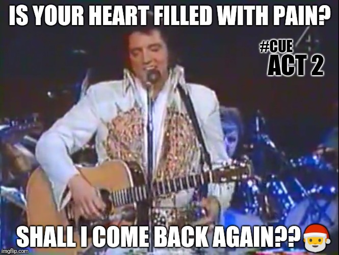 #CUEACT2: RETURN OF THE KING #SecretSanta77 TUPELO Q+ | IS YOUR HEART FILLED WITH PAIN? SHALL I COME BACK AGAIN?? | image tagged in elvis - cue act 2,elvis presley,come back,santa claus,merry christmas,the great awakening | made w/ Imgflip meme maker