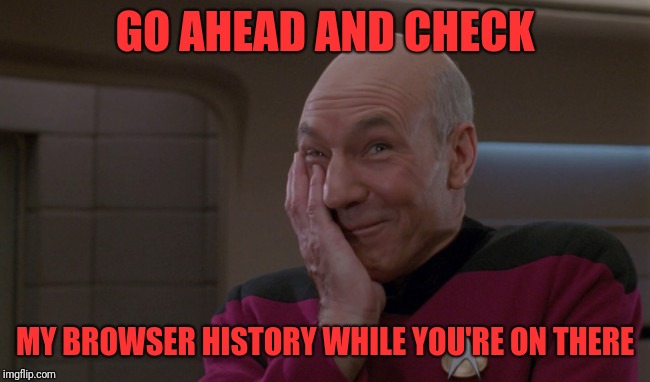 Picard Laugh | GO AHEAD AND CHECK MY BROWSER HISTORY WHILE YOU'RE ON THERE | image tagged in picard laugh | made w/ Imgflip meme maker