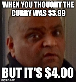 Triggered!!!! | WHEN YOU THOUGHT THE CURRY WAS $3.99 BUT IT'S $4.00 | image tagged in memes,curry,otto | made w/ Imgflip meme maker