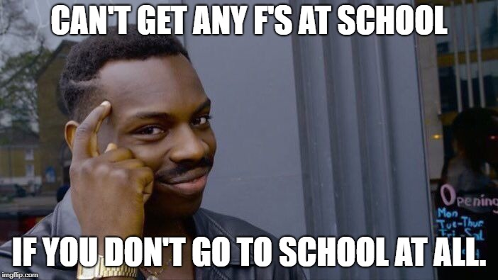 Roll Safe Think About It | CAN'T GET ANY F'S AT SCHOOL IF YOU DON'T GO TO SCHOOL AT ALL. | image tagged in memes,roll safe think about it | made w/ Imgflip meme maker