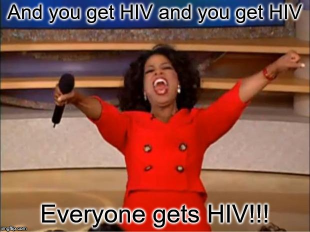 Oprah You Get A Meme | And you get HIV and you get HIV Everyone gets HIV!!! | image tagged in memes,oprah you get a | made w/ Imgflip meme maker
