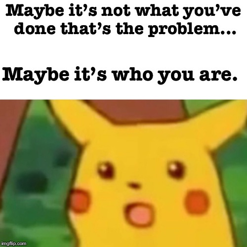 Maybe.. | Maybe it's not what you've done that's the problem... Maybe it's who you are. | image tagged in memes,surprised pikachu,insults,funny | made w/ Imgflip meme maker