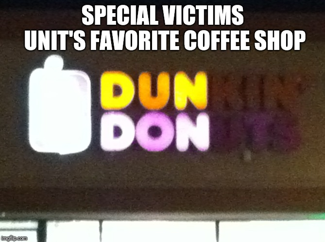 SPECIAL VICTIMS UNIT'S FAVORITE COFFEE SHOP | image tagged in dun don,dunkin donuts,law and order,memes | made w/ Imgflip meme maker