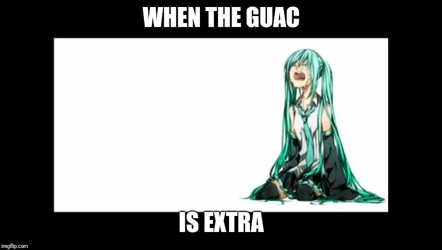 crying miku hatsune |  WHEN THE GUAC; IS EXTRA | image tagged in crying miku hatsune | made w/ Imgflip meme maker