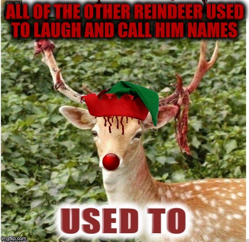 ALL OF THE OTHER REINDEER USED TO LAUGH AND CALL HIM NAMES | image tagged in rudolf,christmas,reindeer,revenge,happy holidays,palaxote | made w/ Imgflip meme maker