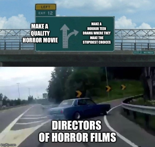 Left Exit 12 Off Ramp Meme | MAKE A QUALITY HORROR MOVIE MAKE A HORROR TEEN DRAMA WHERE THEY MAKE THE STUPIDEST CHOICES DIRECTORS OF HORROR FILMS | image tagged in memes,left exit 12 off ramp | made w/ Imgflip meme maker
