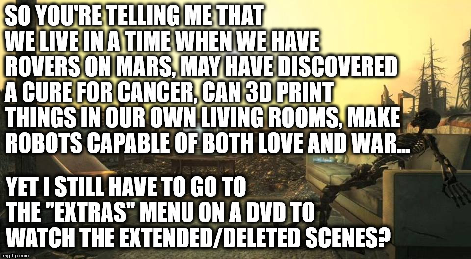 Extended/Deleted Scenes | SO YOU'RE TELLING ME THAT WE LIVE IN A TIME WHEN WE HAVE ROVERS ON MARS, MAY HAVE DISCOVERED A CURE FOR CANCER, CAN 3D PRINT THINGS IN OUR O | image tagged in faerodyn,extended,deleted,scenes,dvd,lol | made w/ Imgflip meme maker
