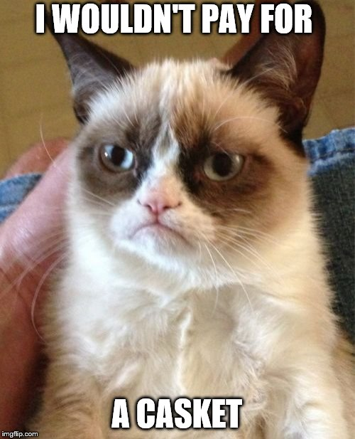 Grumpy Cat Meme | I WOULDN'T PAY FOR A CASKET | image tagged in memes,grumpy cat | made w/ Imgflip meme maker