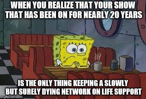 SpongeBob sitting alone | WHEN YOU REALIZE THAT YOUR SHOW THAT HAS BEEN ON FOR NEARLY 20 YEARS IS THE ONLY THING KEEPING A SLOWLY BUT SURELY DYING NETWORK ON LIFE SUP | image tagged in spongebob sitting alone | made w/ Imgflip meme maker