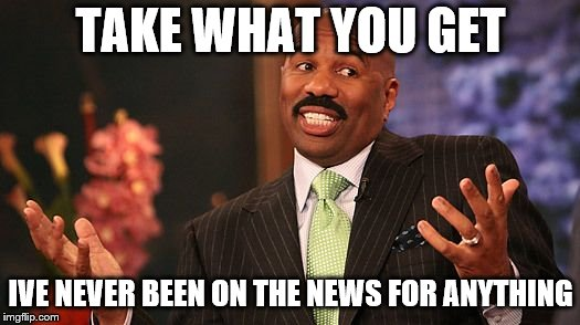 shrug | TAKE WHAT YOU GET IVE NEVER BEEN ON THE NEWS FOR ANYTHING | image tagged in shrug | made w/ Imgflip meme maker