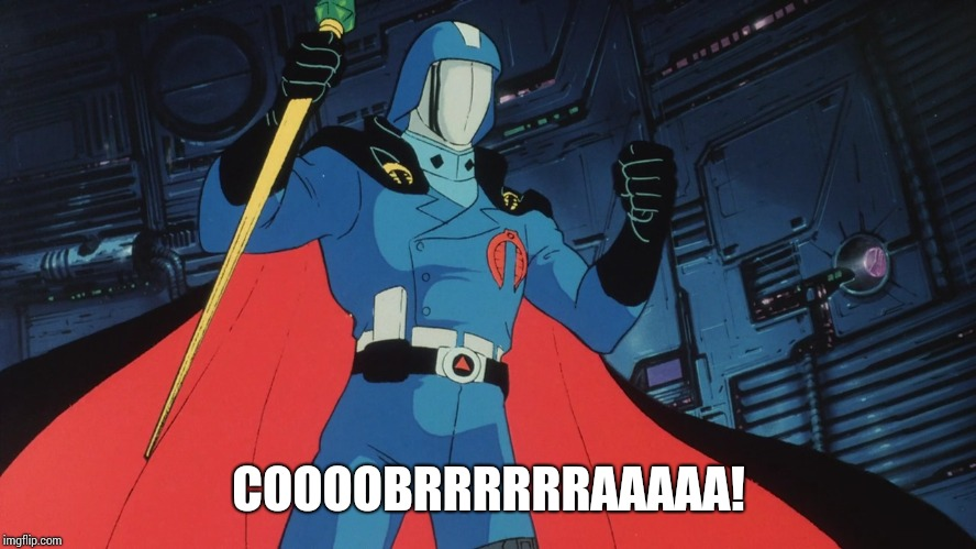 Coooobrrrrrraaaaa! |  COOOOBRRRRRRAAAAA! | image tagged in gi joe,cobra commander | made w/ Imgflip meme maker