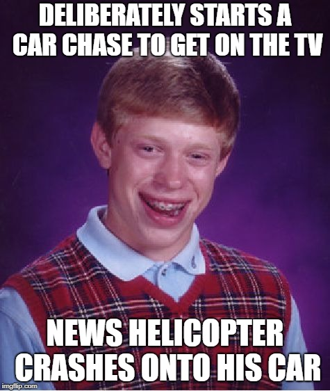 Bad Luck Brian Meme | DELIBERATELY STARTS A CAR CHASE TO GET ON THE TV NEWS HELICOPTER CRASHES ONTO HIS CAR | image tagged in memes,bad luck brian | made w/ Imgflip meme maker