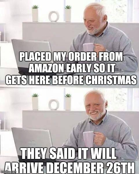 Hide the Pain Harold Meme | PLACED MY ORDER FROM AMAZON EARLY SO IT GETS HERE BEFORE CHRISTMAS THEY SAID IT WILL ARRIVE DECEMBER 26TH | image tagged in memes,hide the pain harold | made w/ Imgflip meme maker